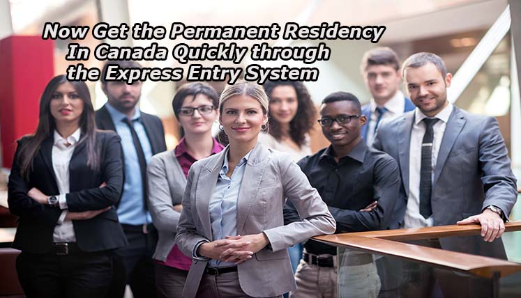 Now Get The Permanent Residency in Canada Quickly Through The Express Entry System
