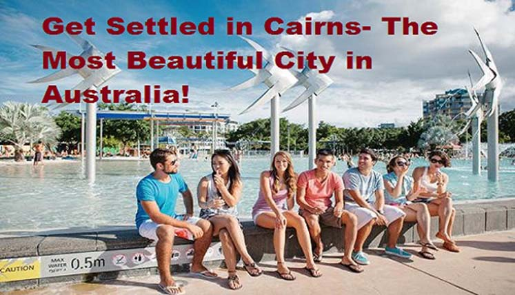 Get Settled in Cairns- The Most Beautiful City in Australia! Apply for subclass 190 or Subclass 489 visa for PR