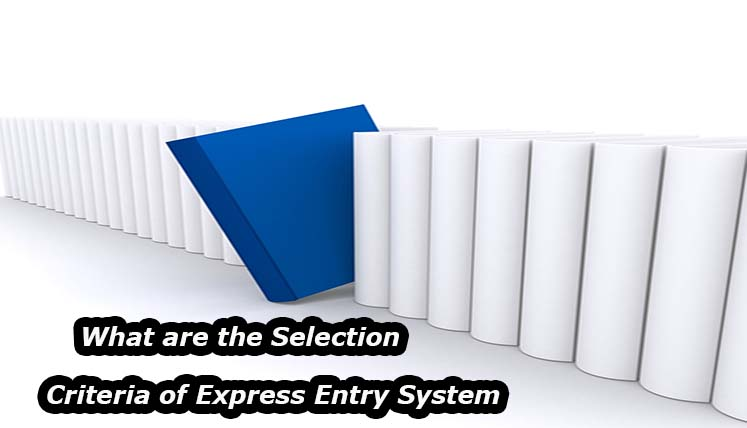 What are the selection criteria of Express entry System? How to ensure your Canada PR through it?