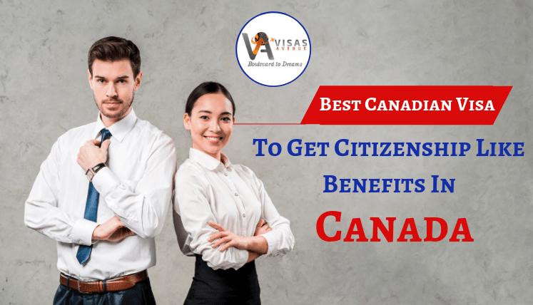 Best Canadian Visa To Get Citizenship Like Benefits In Canada