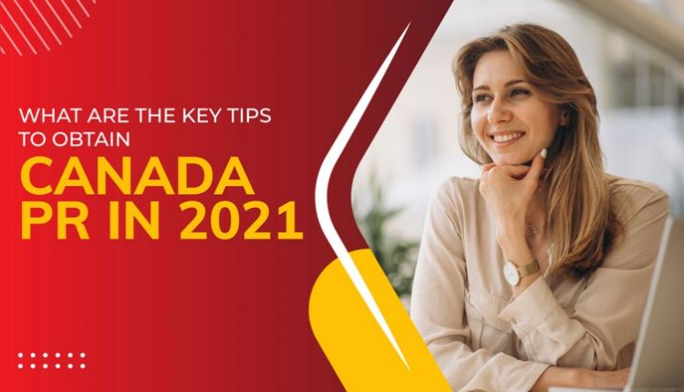 What are the key tips to obtain Canada PR in 2021?